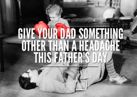 Give Dad something other than a Headache this Father's Day